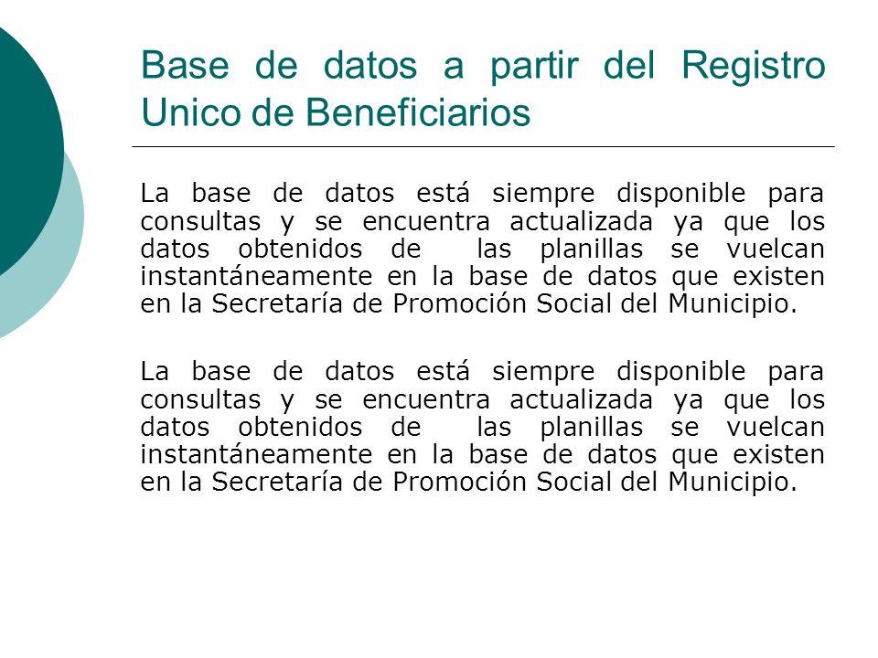 Base de datos a partir del Registro Unico de Beneficiarios La base de datos está siempre disponible para consultas y se encuentra actualizada ya que los datos obtenidos de las planillas se vuelcan instantáneamente en la base de datos que existen en la Secretaría de Promoción Social del Municipio.