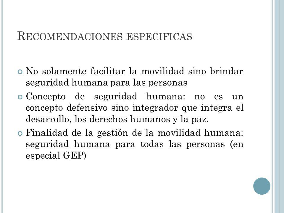 R ECOMENDACIONES ESPECIFICAS No solamente facilitar la movilidad sino brindar seguridad humana para las personas Concepto de seguridad humana: no es un concepto defensivo sino integrador que integra el desarrollo, los derechos humanos y la paz.