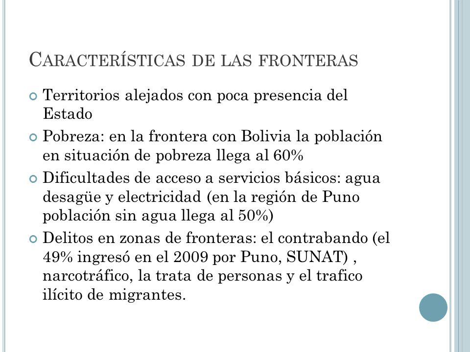 C ARACTERÍSTICAS DE LAS FRONTERAS Territorios alejados con poca presencia del Estado Pobreza: en la frontera con Bolivia la población en situación de pobreza llega al 60% Dificultades de acceso a servicios básicos: agua desagüe y electricidad (en la región de Puno población sin agua llega al 50%) Delitos en zonas de fronteras: el contrabando (el 49% ingresó en el 2009 por Puno, SUNAT), narcotráfico, la trata de personas y el trafico ilícito de migrantes.