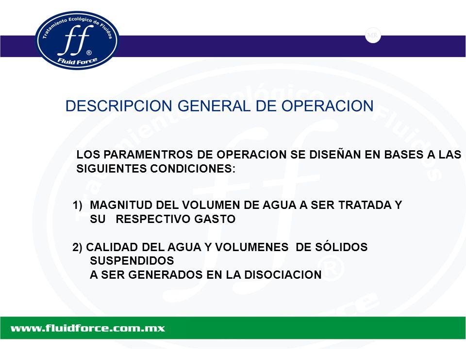 MR DESCRIPCION GENERAL DE OPERACION 1)MAGNITUD DEL VOLUMEN DE AGUA A SER TRATADA Y SU RESPECTIVO GASTO 2) CALIDAD DEL AGUA Y VOLUMENES DE SÓLIDOS SUSPENDIDOS A SER GENERADOS EN LA DISOCIACION LOS PARAMENTROS DE OPERACION SE DISEÑAN EN BASES A LAS SIGUIENTES CONDICIONES: