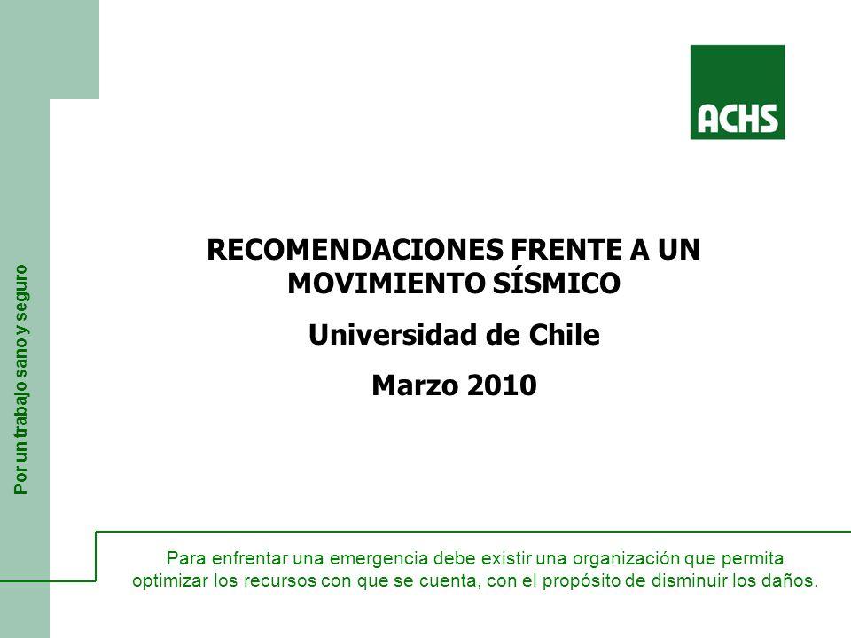 Por un trabajo sano y seguro RECOMENDACIONES FRENTE A UN MOVIMIENTO SÍSMICO Universidad de Chile Marzo 2010 Para enfrentar una emergencia debe existir una organización que permita optimizar los recursos con que se cuenta, con el propósito de disminuir los daños.