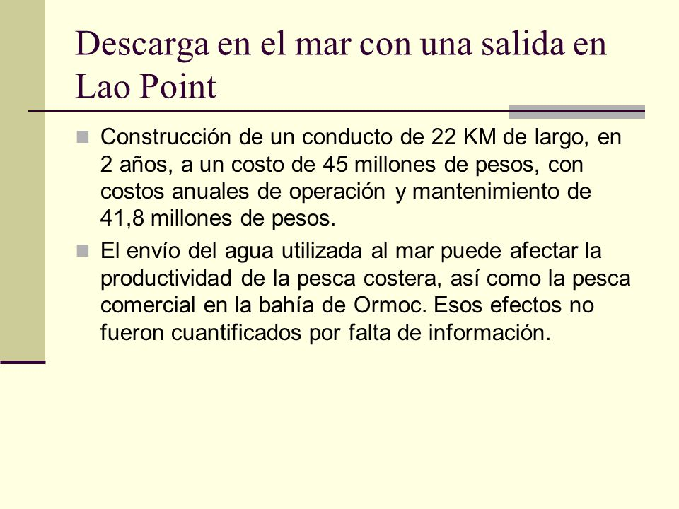 Descarga en el mar con una salida en Lao Point Construcción de un conducto de 22 KM de largo, en 2 años, a un costo de 45 millones de pesos, con costos anuales de operación y mantenimiento de 41,8 millones de pesos.