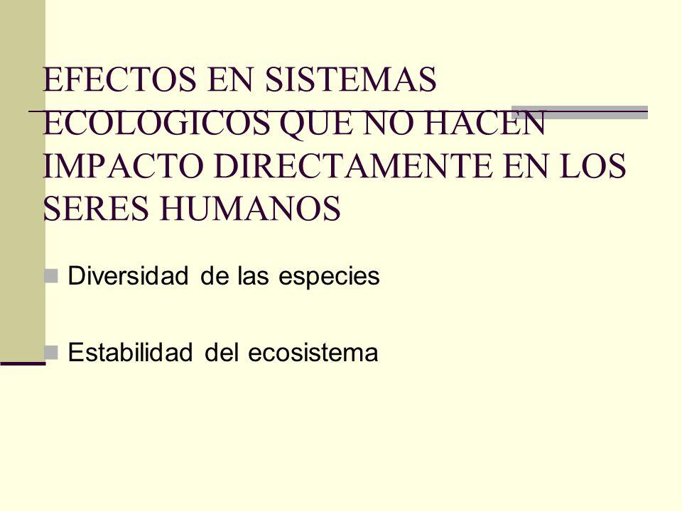 EFECTOS EN SISTEMAS ECOLOGICOS QUE NO HACEN IMPACTO DIRECTAMENTE EN LOS SERES HUMANOS Diversidad de las especies Estabilidad del ecosistema