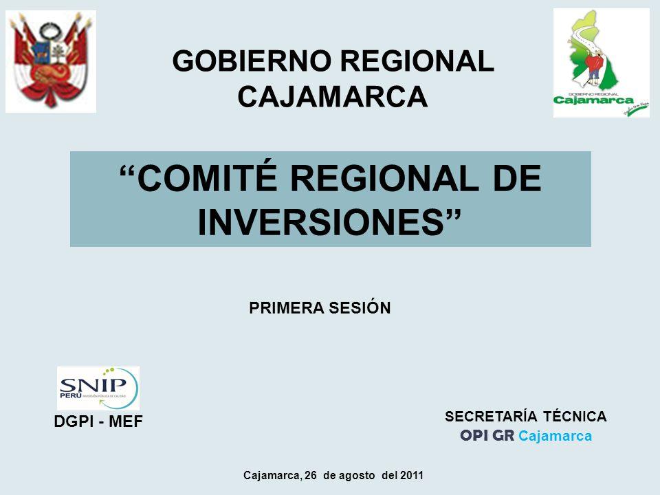 COMITÉ REGIONAL DE INVERSIONES Cajamarca, 26 de agosto del 2011 GOBIERNO REGIONAL CAJAMARCA SECRETARÍA TÉCNICA OPI GR Cajamarca DGPI - MEF PRIMERA SESIÓN