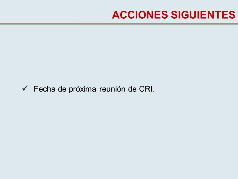 Fecha de próxima reunión de CRI. ACCIONES SIGUIENTES