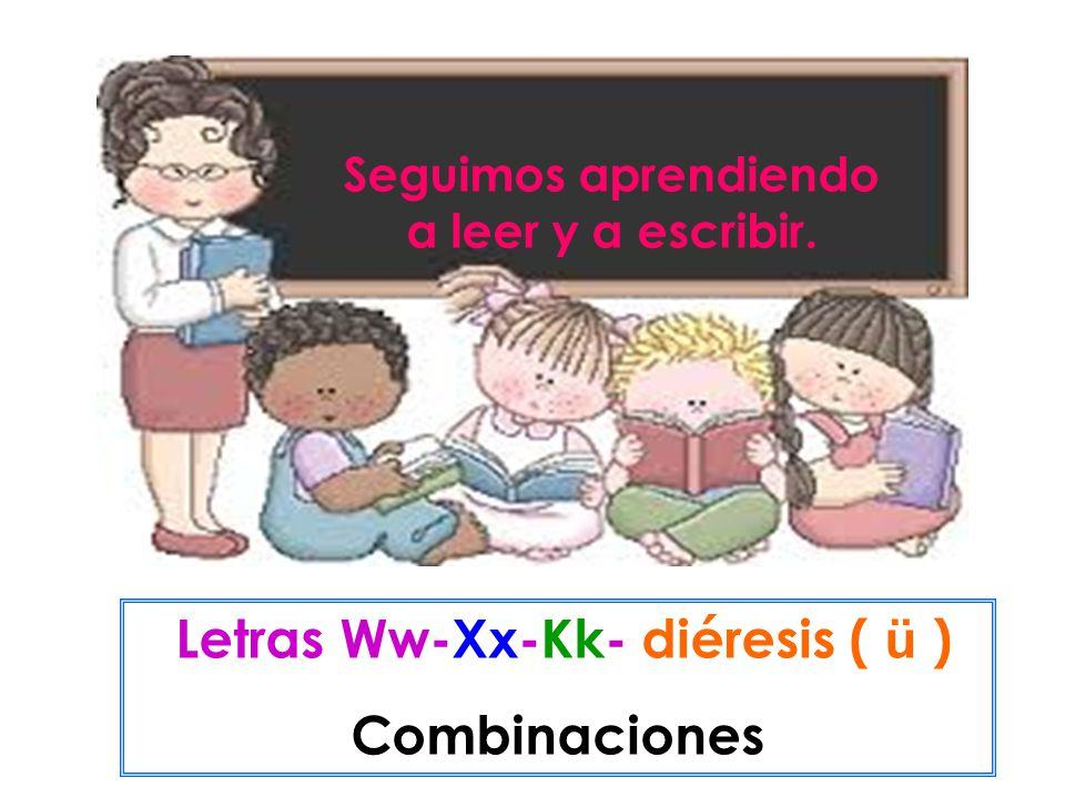 Seguimos aprendiendo a leer y a escribir. Letras Ww-Xx-Kk- diéresis ( ü ) Combinaciones