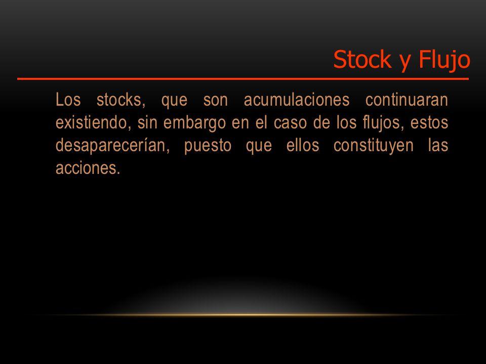 Los stocks, que son acumulaciones continuaran existiendo, sin embargo en el caso de los flujos, estos desaparecerían, puesto que ellos constituyen las acciones.