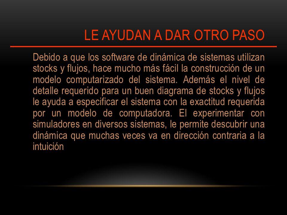 LE AYUDAN A DAR OTRO PASO Debido a que los software de dinámica de sistemas utilizan stocks y flujos, hace mucho más fácil la construcción de un modelo computarizado del sistema.