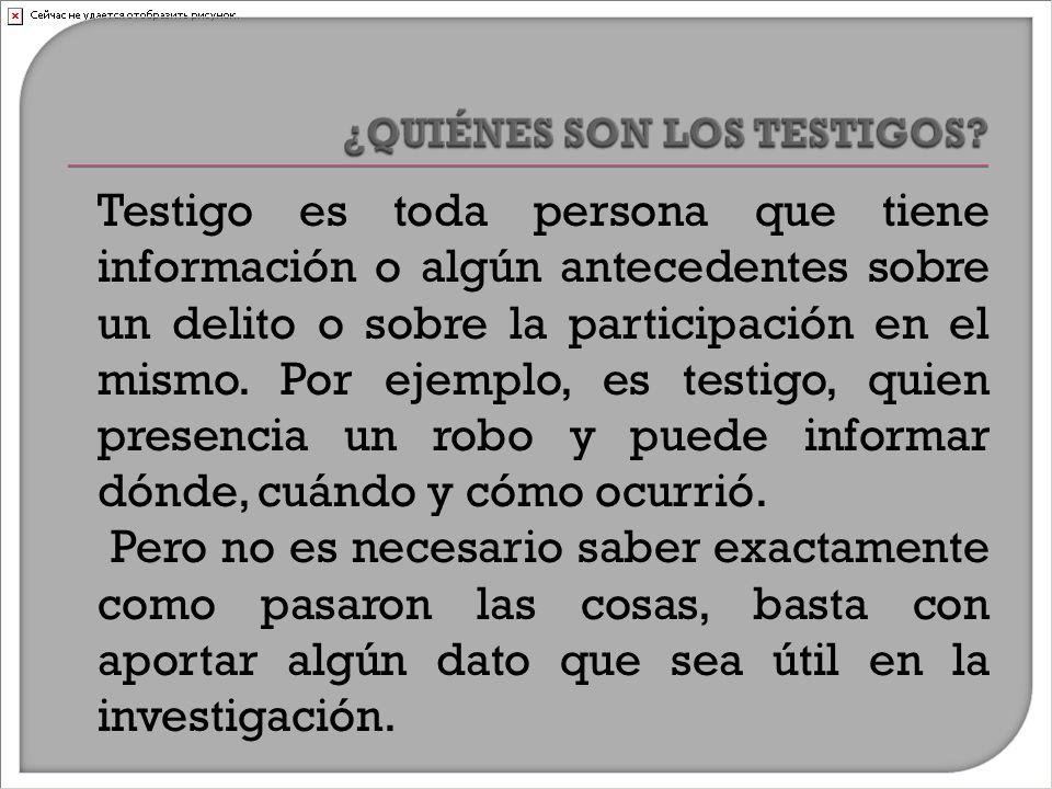 Testigo es toda persona que tiene información o algún antecedentes sobre un delito o sobre la participación en el mismo.