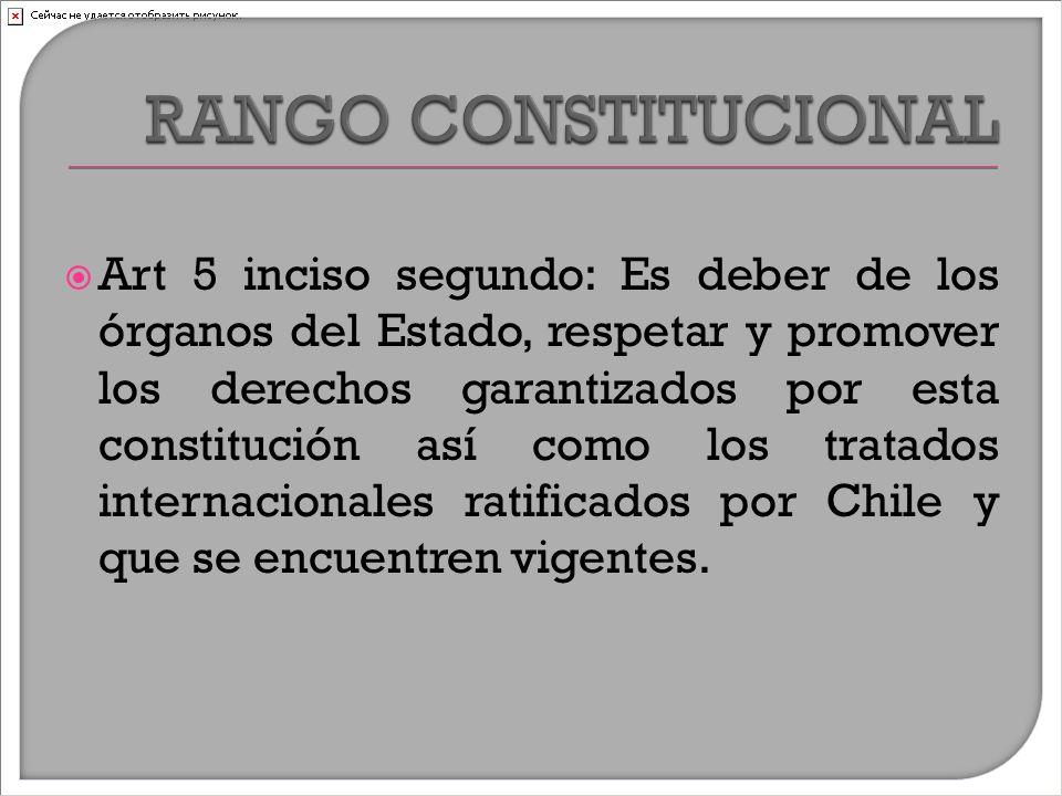  Art 5 inciso segundo: Es deber de los órganos del Estado, respetar y promover los derechos garantizados por esta constitución así como los tratados internacionales ratificados por Chile y que se encuentren vigentes.