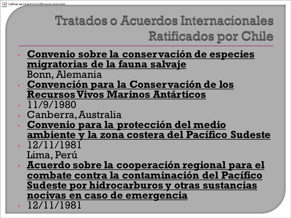 Convenio sobre la conservación de especies migratorias de la fauna salvaje Bonn, Alemania Convención para la Conservación de los Recursos Vivos Marinos Antárticos 11/9/1980 Canberra, Australia Convenio para la protección del medio ambiente y la zona costera del Pacífico Sudeste 12/11/1981 Lima, Perú Acuerdo sobre la cooperación regional para el combate contra la contaminación del Pacífico Sudeste por hidrocarburos y otras sustancias nocivas en caso de emergencia 12/11/1981