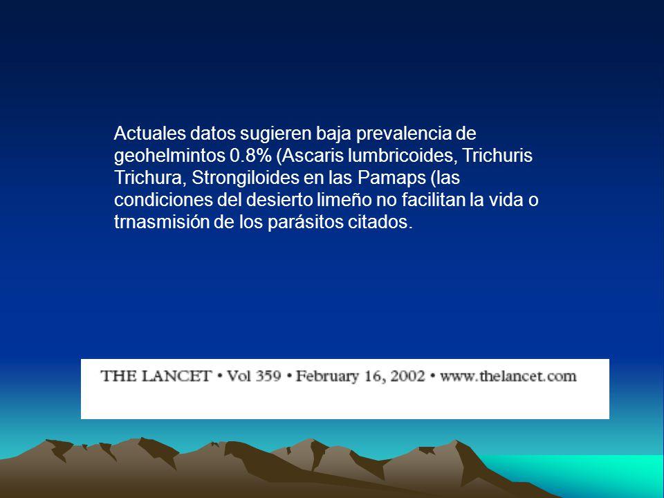 Actuales datos sugieren baja prevalencia de geohelmintos 0.8% (Ascaris lumbricoides, Trichuris Trichura, Strongiloides en las Pamaps (las condiciones del desierto limeño no facilitan la vida o trnasmisión de los parásitos citados.