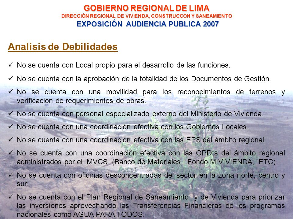 GOBIERNO REGIONAL DE LIMA DIRECCIÓN REGIONAL DE VIVIENDA, CONSTRUCCÓN Y SANEAMIENTO EXPOSICIÓN AUDIENCIA PUBLICA 2007 Analisis de Debilidades No se cuenta con Local propio para el desarrollo de las funciones.