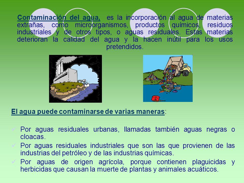El agua puede contaminarse de varias maneras: Por aguas residuales urbanas, llamadas también aguas negras o cloacas.