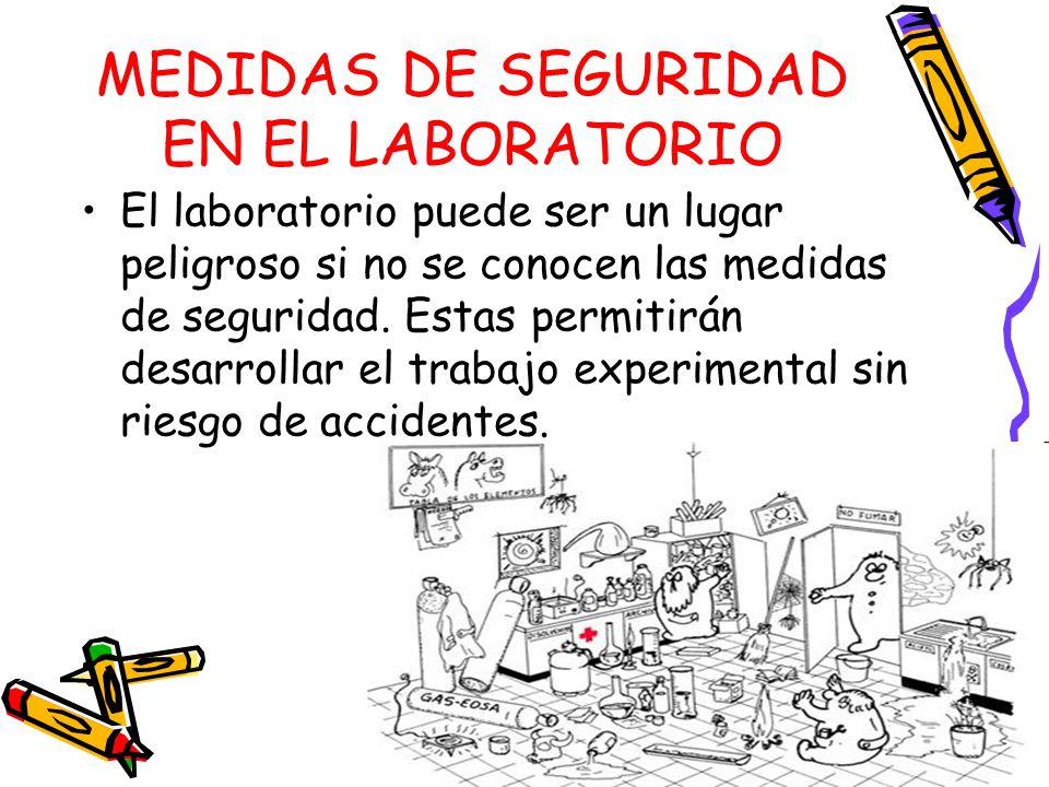 MEDIDAS DE SEGURIDAD EN EL LABORATORIO El laboratorio puede ser un lugar peligroso si no se conocen las medidas de seguridad.