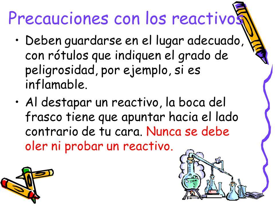 Precauciones con los reactivos Deben guardarse en el lugar adecuado, con rótulos que indiquen el grado de peligrosidad, por ejemplo, si es inflamable.