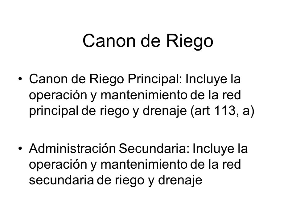 Canon de Riego Canon de Riego Principal: Incluye la operación y mantenimiento de la red principal de riego y drenaje (art 113, a) Administración Secundaria: Incluye la operación y mantenimiento de la red secundaria de riego y drenaje