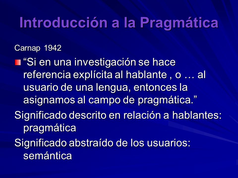 Introducción a la Pragmática Carnap 1942 Si en una investigación se hace referencia explícita al hablante, o … al usuario de una lengua, entonces la asignamos al campo de pragmática. Significado descrito en relación a hablantes: pragmática Significado abstraído de los usuarios: semántica