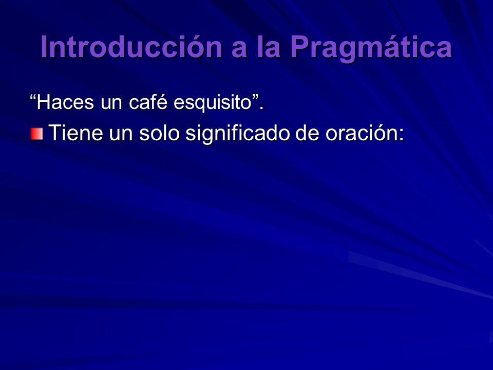 Introducción a la Pragmática Haces un café esquisito . Tiene un solo significado de oración: