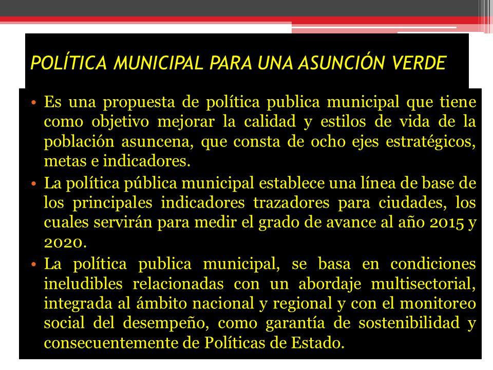 POLÍTICA MUNICIPAL PARA UNA ASUNCIÓN VERDE Es una propuesta de política publica municipal que tiene como objetivo mejorar la calidad y estilos de vida de la población asuncena, que consta de ocho ejes estratégicos, metas e indicadores.