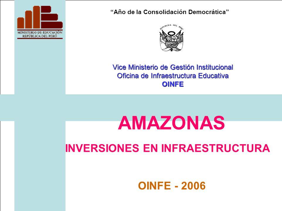 Año de la Consolidación Democrática AMAZONAS INVERSIONES EN INFRAESTRUCTURA OINFE - 2006 Vice Ministerio de Gestión Institucional Oficina de Infraestructura Educativa OINFE