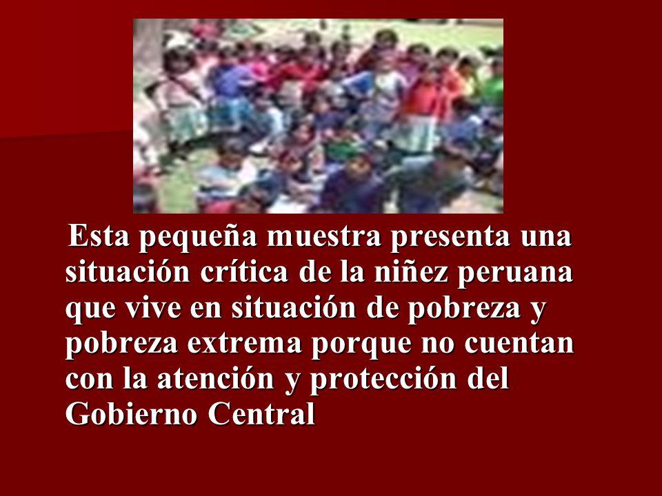 Esta pequeña muestra presenta una situación crítica de la niñez peruana que vive en situación de pobreza y pobreza extrema porque no cuentan con la atención y protección del Gobierno Central Esta pequeña muestra presenta una situación crítica de la niñez peruana que vive en situación de pobreza y pobreza extrema porque no cuentan con la atención y protección del Gobierno Central