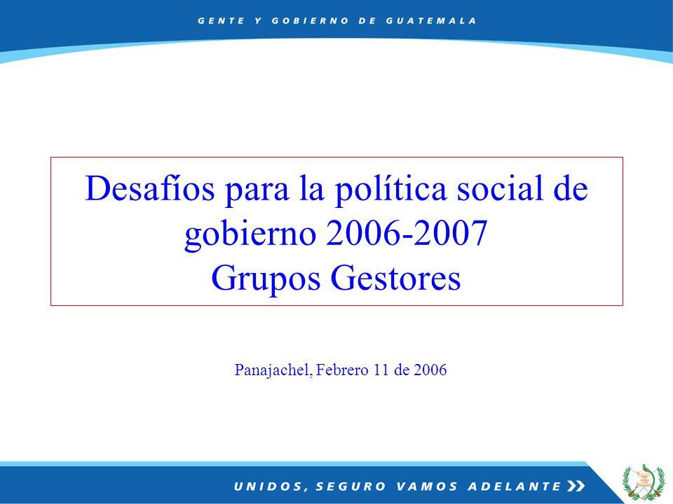 Panajachel, Febrero 11 de 2006 Desafíos para la política social de gobierno 2006-2007 Grupos Gestores