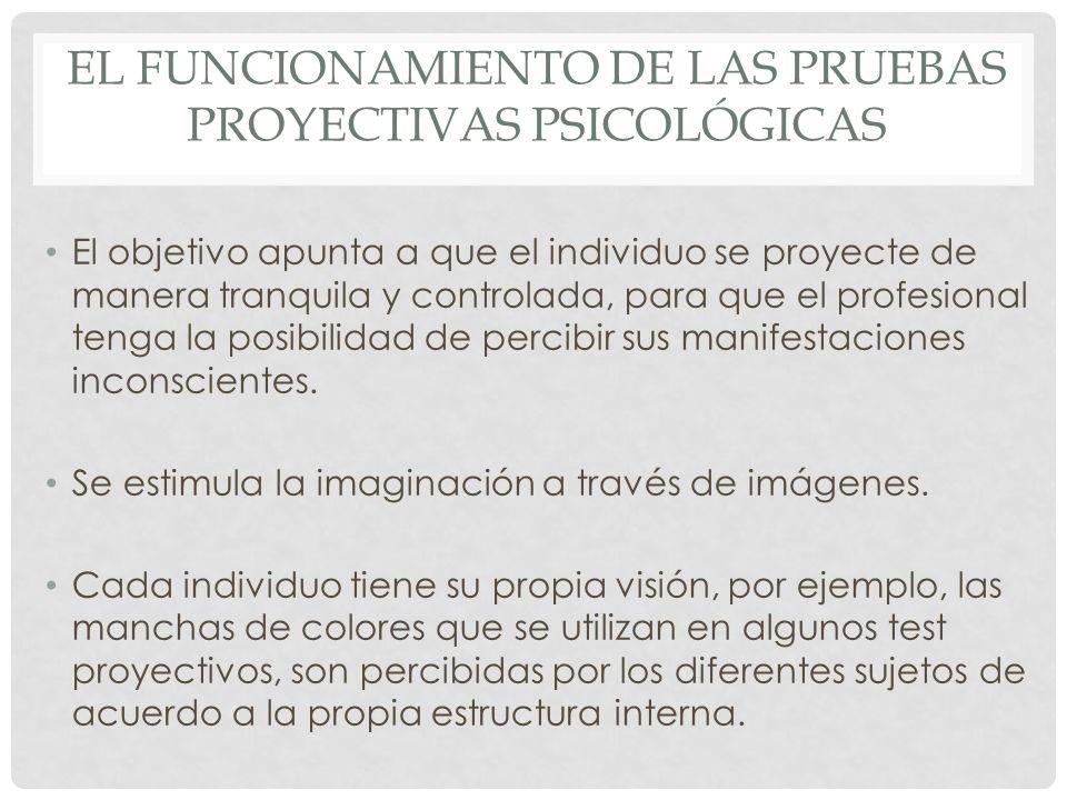 EL FUNCIONAMIENTO DE LAS PRUEBAS PROYECTIVAS PSICOLÓGICAS El objetivo apunta a que el individuo se proyecte de manera tranquila y controlada, para que el profesional tenga la posibilidad de percibir sus manifestaciones inconscientes.