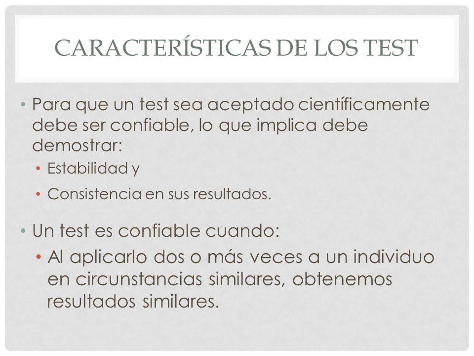 CARACTERÍSTICAS DE LOS TEST Para que un test sea aceptado científicamente debe ser confiable, lo que implica debe demostrar: Estabilidad y Consistencia en sus resultados.