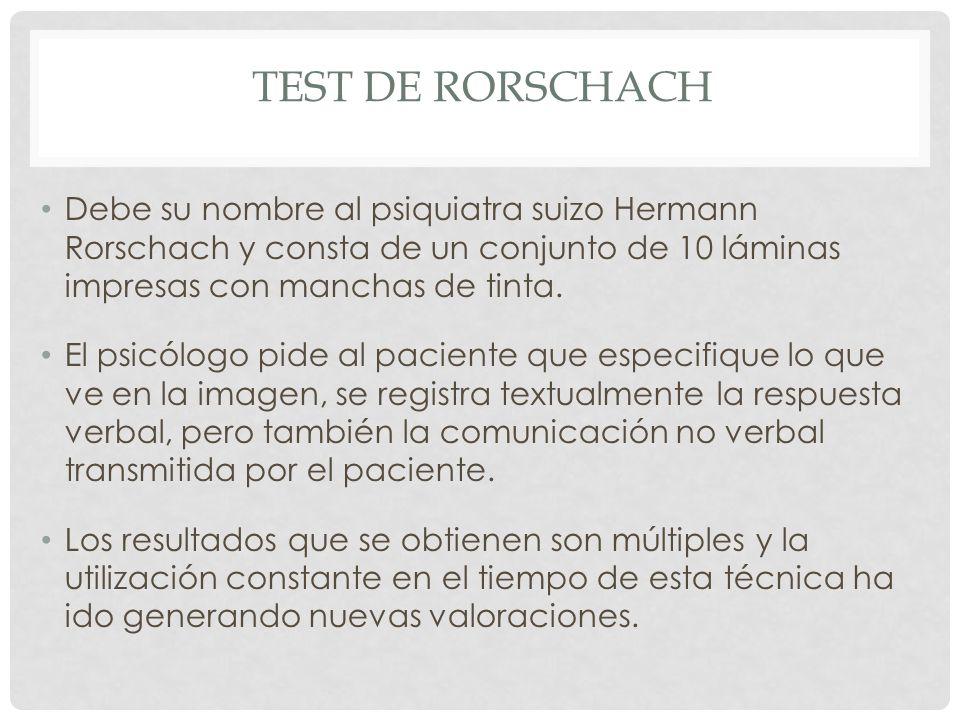 TEST DE RORSCHACH Debe su nombre al psiquiatra suizo Hermann Rorschach y consta de un conjunto de 10 láminas impresas con manchas de tinta.