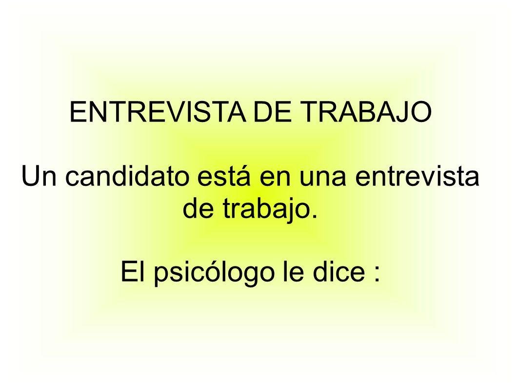 ENTREVISTA DE TRABAJO Un candidato está en una entrevista de trabajo. El psicólogo le dice :