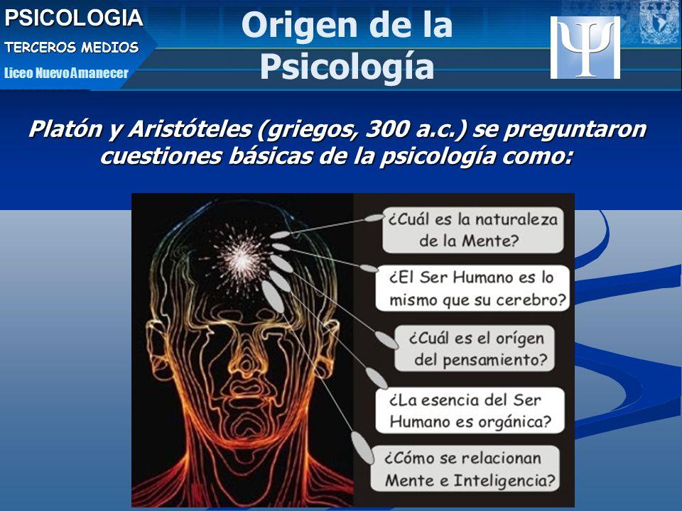 PSICOLOGIA TERCEROS MEDIOS Liceo Nuevo Amanecer Origen de la Psicología Platón y Aristóteles (griegos, 300 a.c.) se preguntaron cuestiones básicas de la psicología como: