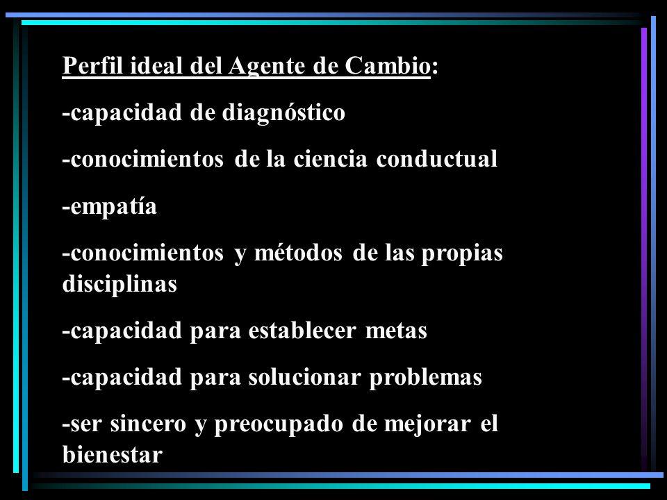 Perfil ideal del Agente de Cambio: -capacidad de diagnóstico -conocimientos de la ciencia conductual -empatía -conocimientos y métodos de las propias disciplinas -capacidad para establecer metas -capacidad para solucionar problemas -ser sincero y preocupado de mejorar el bienestar