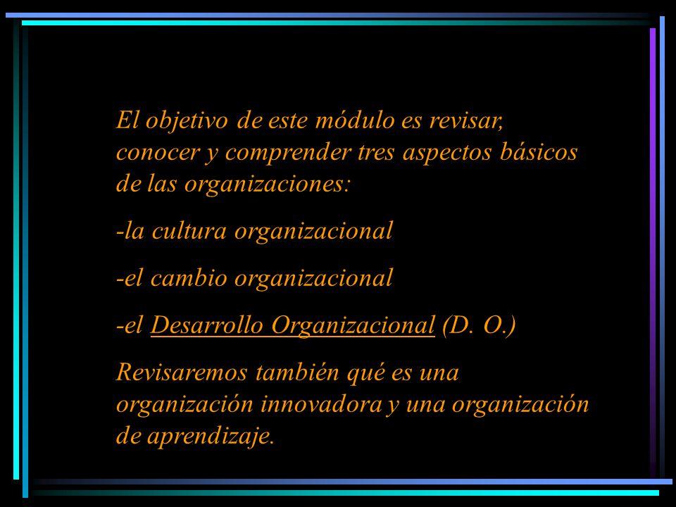 El objetivo de este módulo es revisar, conocer y comprender tres aspectos básicos de las organizaciones: -la cultura organizacional -el cambio organizacional -el Desarrollo Organizacional (D.