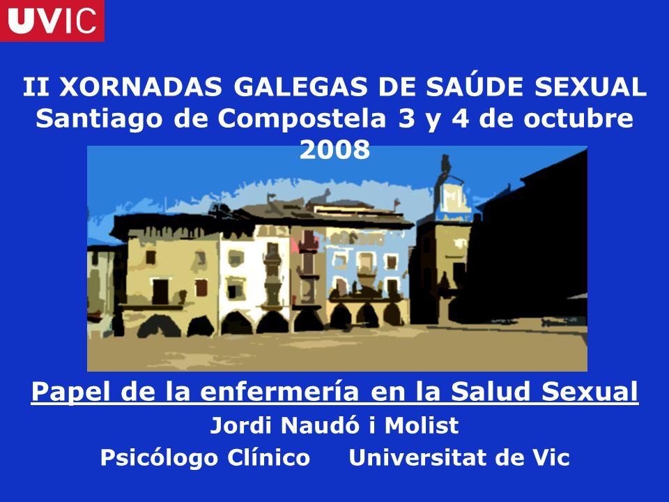 II XORNADAS GALEGAS DE SAÚDE SEXUAL Santiago de Compostela 3 y 4 de octubre 2008 Papel de la enfermería en la Salud Sexual Jordi Naudó i Molist Psicólogo Clínico Universitat de Vic