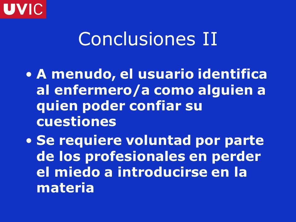 Conclusiones II A menudo, el usuario identifica al enfermero/a como alguien a quien poder confiar su cuestiones Se requiere voluntad por parte de los profesionales en perder el miedo a introducirse en la materia
