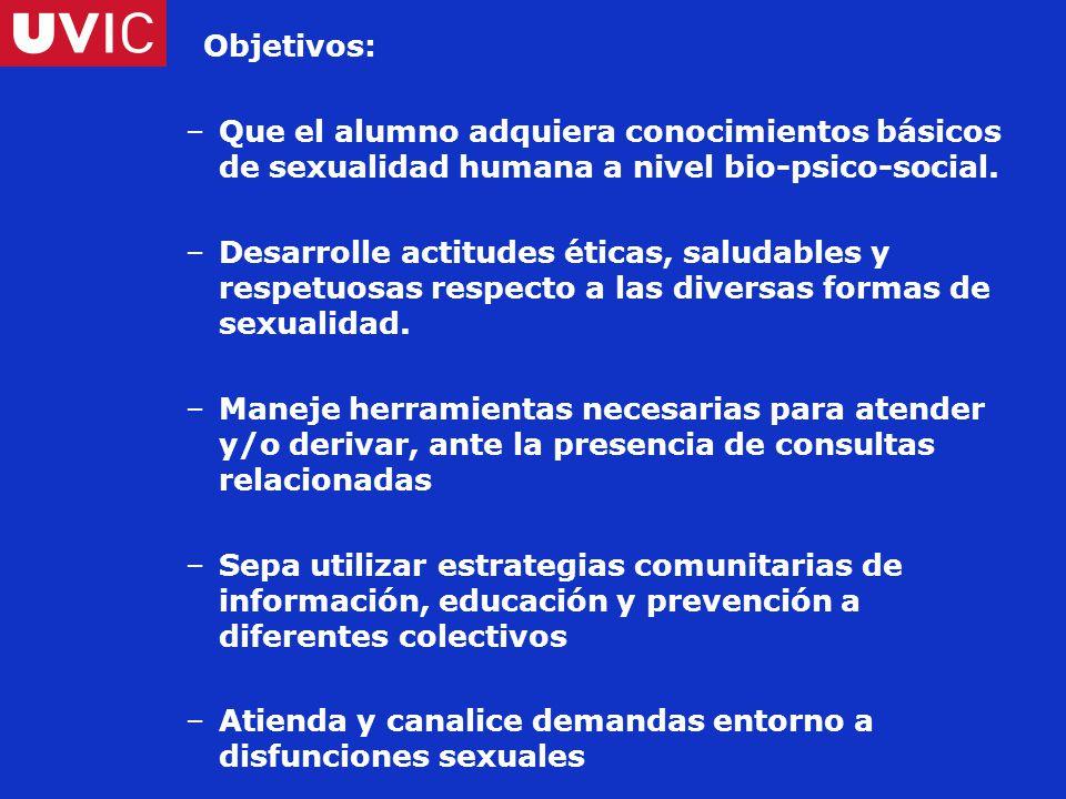 Objetivos: –Que el alumno adquiera conocimientos básicos de sexualidad humana a nivel bio-psico-social.