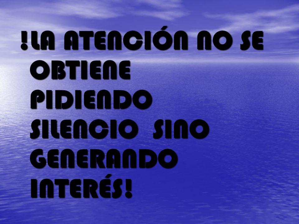 !LA ATENCIÓN NO SE OBTIENE PIDIENDO SILENCIO SINO GENERANDO INTERÉS!