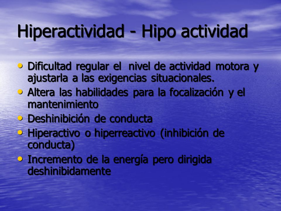 Hiperactividad - Hipo actividad Dificultad regular el nivel de actividad motora y ajustarla a las exigencias situacionales.