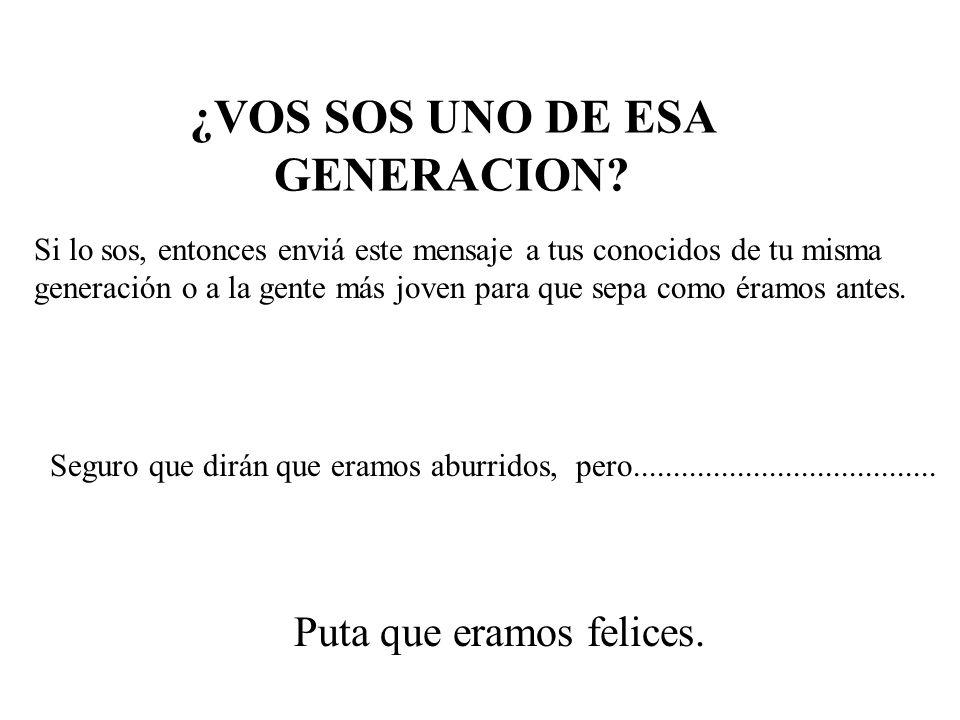 ¿VOS SOS UNO DE ESA GENERACION.