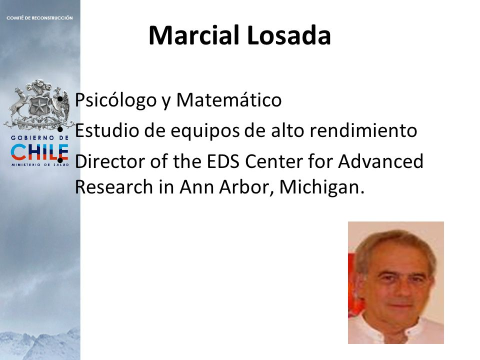 Marcial Losada Psicólogo y Matemático Estudio de equipos de alto rendimiento Director of the EDS Center for Advanced Research in Ann Arbor, Michigan.