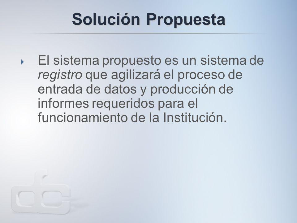Solución Propuesta  El sistema propuesto es un sistema de registro que agilizará el proceso de entrada de datos y producción de informes requeridos para el funcionamiento de la Institución.