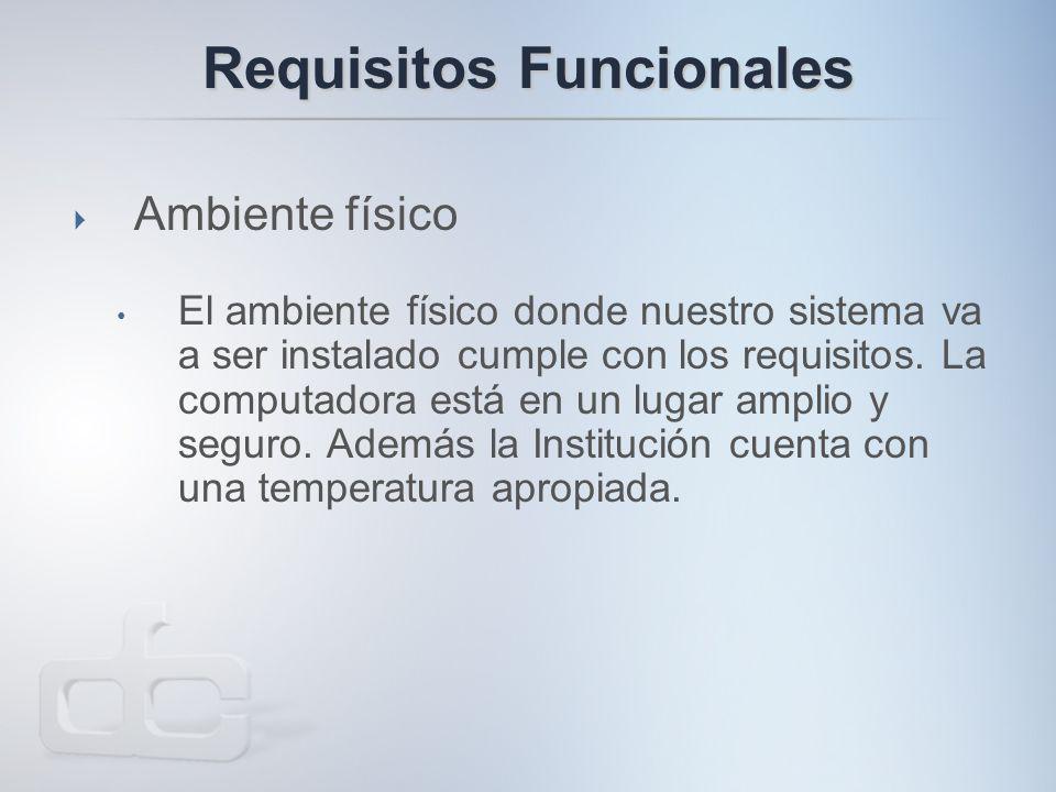 Requisitos Funcionales  Ambiente físico El ambiente físico donde nuestro sistema va a ser instalado cumple con los requisitos.