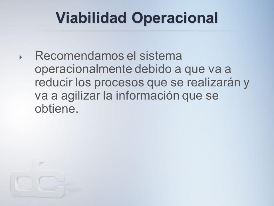 Viabilidad Operacional  Recomendamos el sistema operacionalmente debido a que va a reducir los procesos que se realizarán y va a agilizar la información que se obtiene.