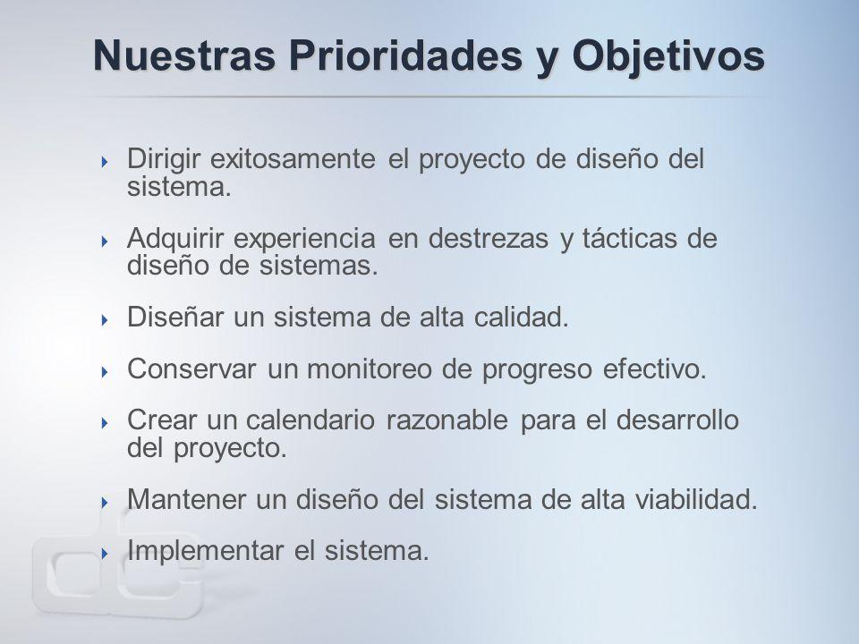 Nuestras Prioridades y Objetivos  Dirigir exitosamente el proyecto de diseño del sistema.