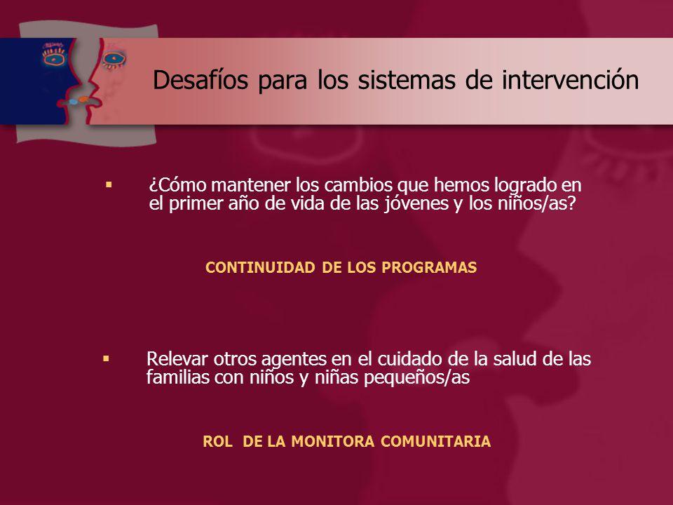 Desafíos para los sistemas de intervención  ¿Cómo mantener los cambios que hemos logrado en el primer año de vida de las jóvenes y los niños/as.