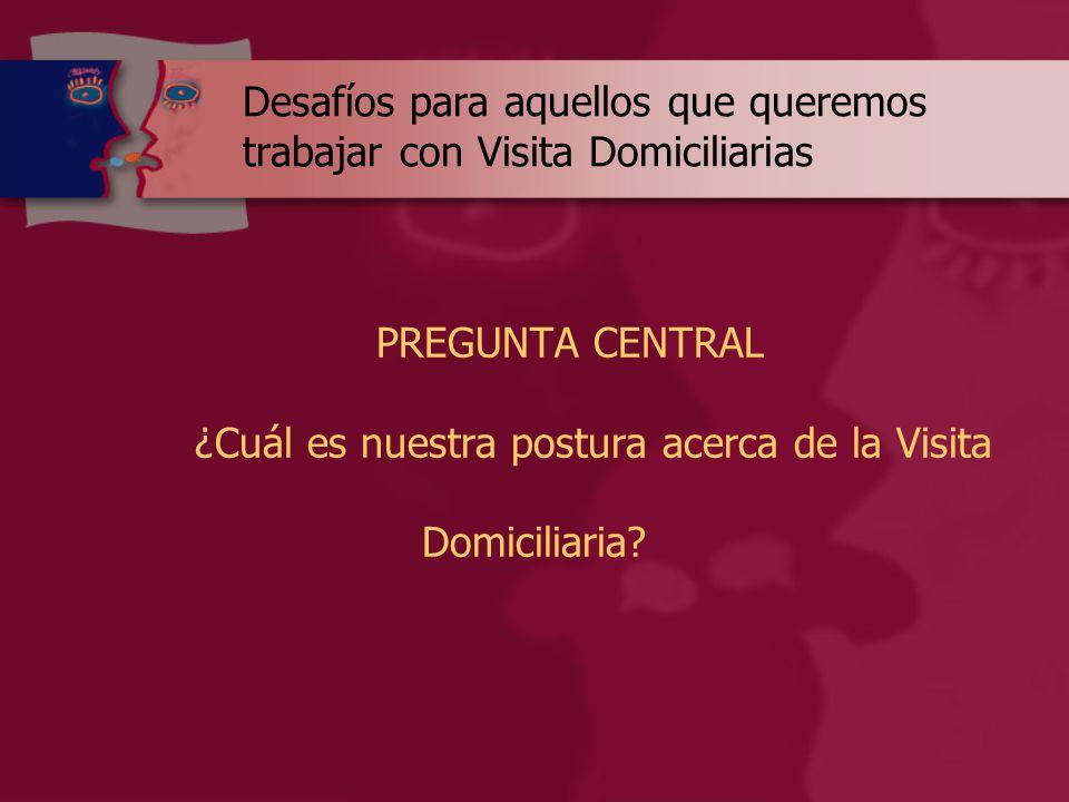 Desafíos para aquellos que queremos trabajar con Visita Domiciliarias PREGUNTA CENTRAL ¿Cuál es nuestra postura acerca de la Visita Domiciliaria