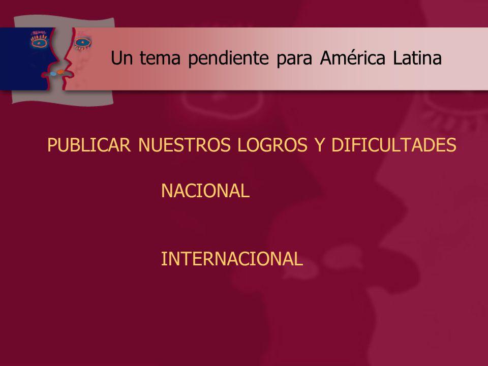 Un tema pendiente para América Latina PUBLICAR NUESTROS LOGROS Y DIFICULTADES NACIONAL INTERNACIONAL