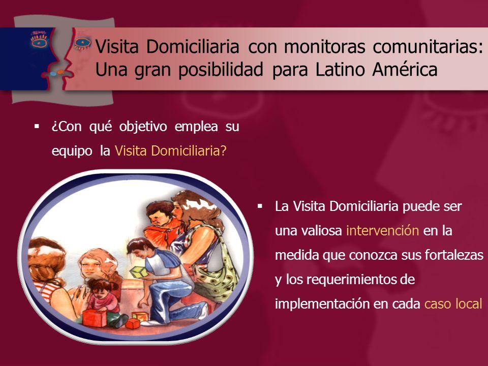 Visita Domiciliaria con monitoras comunitarias: Una gran posibilidad para Latino América  ¿Con qué objetivo emplea su equipo la Visita Domiciliaria.