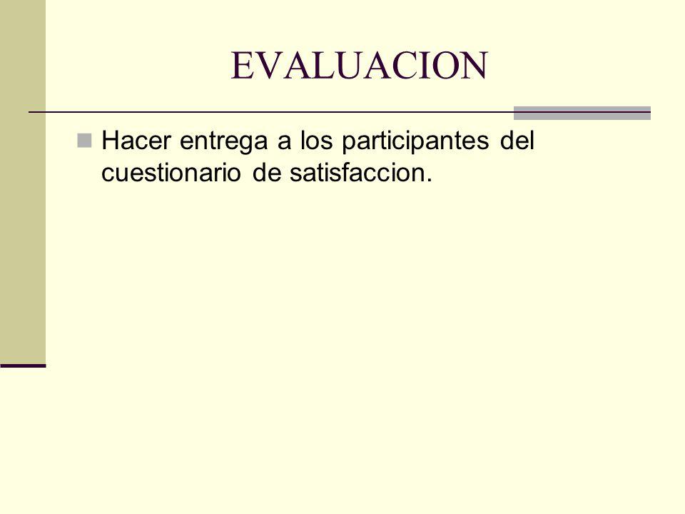EVALUACION Hacer entrega a los participantes del cuestionario de satisfaccion.